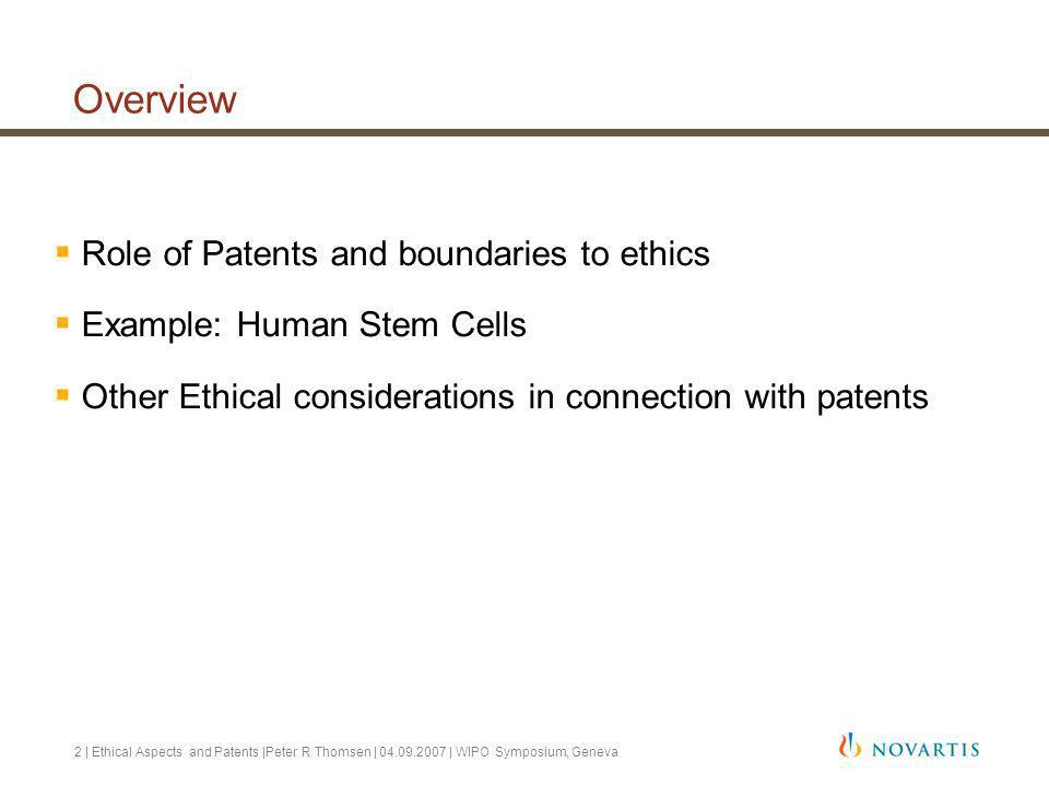 2 | Ethical Aspects and Patents |Peter R Thomsen | 04.09.2007 | WIPO Symposium, Geneva Overview Role of Patents and boundaries to ethics Example: Human Stem Cells Other Ethical considerations in connection with patents