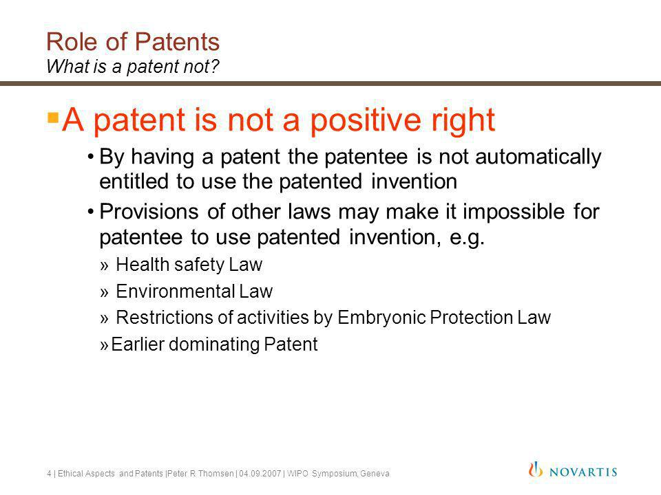 4 | Ethical Aspects and Patents |Peter R Thomsen | 04.09.2007 | WIPO Symposium, Geneva Role of Patents What is a patent not.