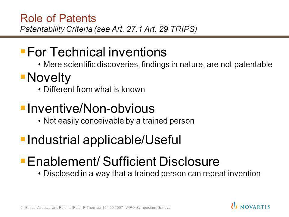 6 | Ethical Aspects and Patents |Peter R Thomsen | 04.09.2007 | WIPO Symposium, Geneva Role of Patents Patentability Criteria (see Art.