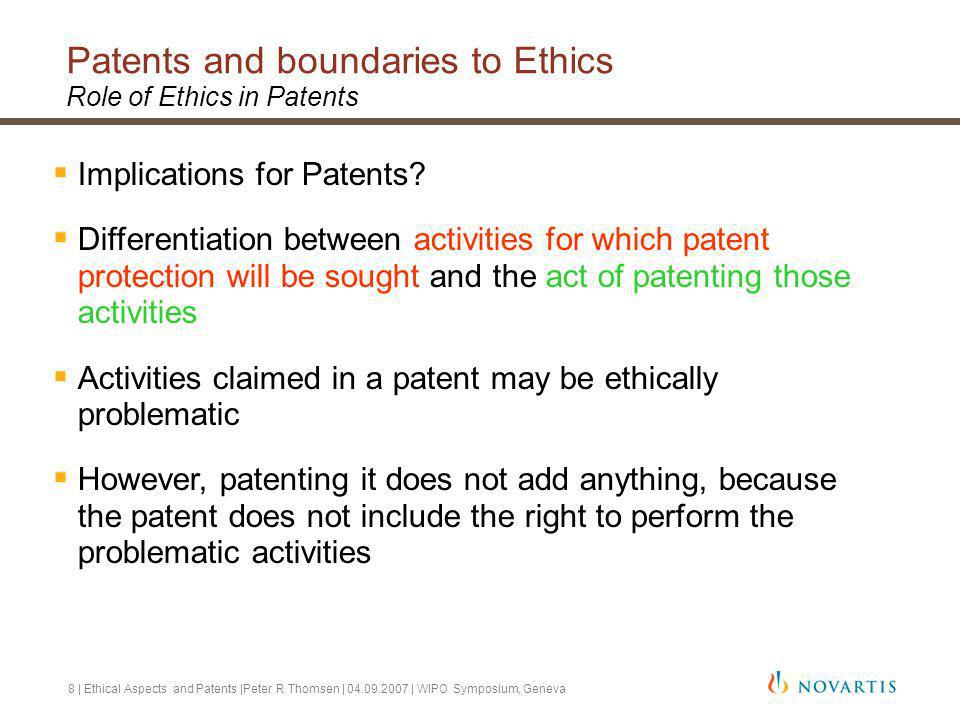 8 | Ethical Aspects and Patents |Peter R Thomsen | 04.09.2007 | WIPO Symposium, Geneva Patents and boundaries to Ethics Role of Ethics in Patents Implications for Patents.