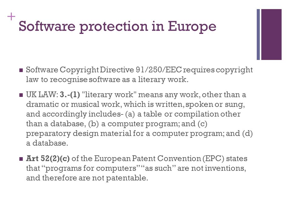 + Software protection in Europe Software Copyright Directive 91/250/EEC requires copyright law to recognise software as a literary work.