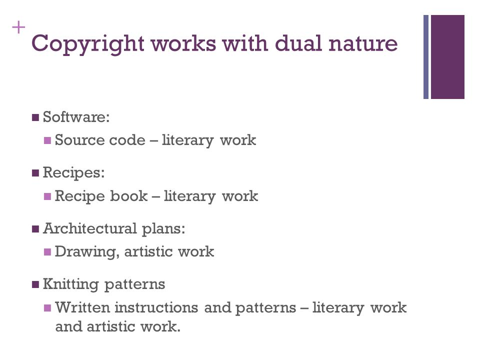 + Copyright works with dual nature Software: Source code – literary work Recipes: Recipe book – literary work Architectural plans: Drawing, artistic work Knitting patterns Written instructions and patterns – literary work and artistic work.