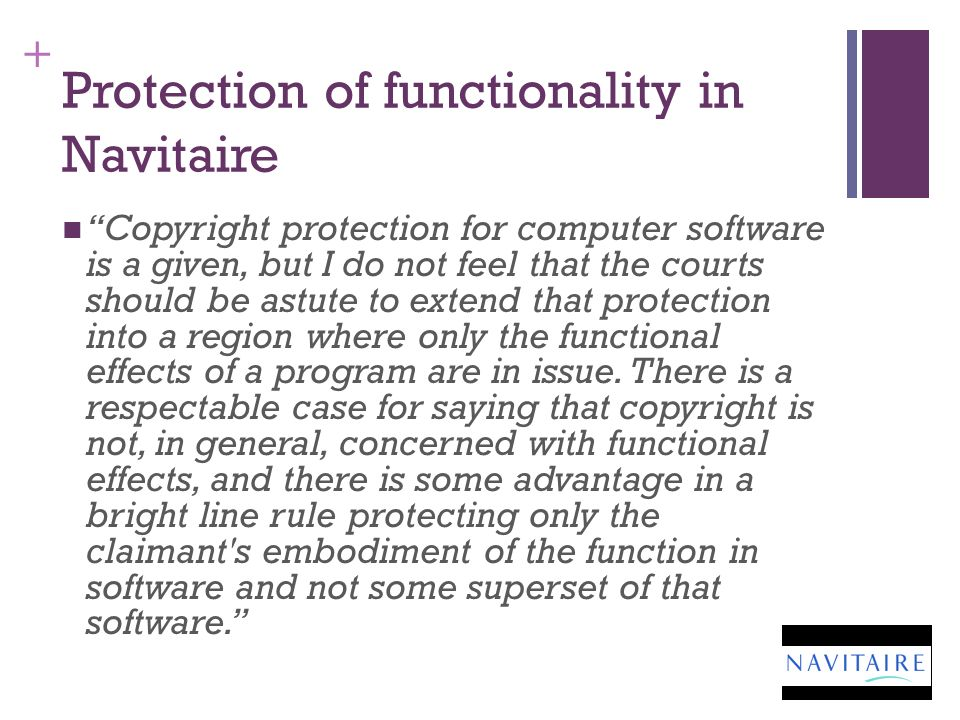 + Protection of functionality in Navitaire Copyright protection for computer software is a given, but I do not feel that the courts should be astute to extend that protection into a region where only the functional effects of a program are in issue.