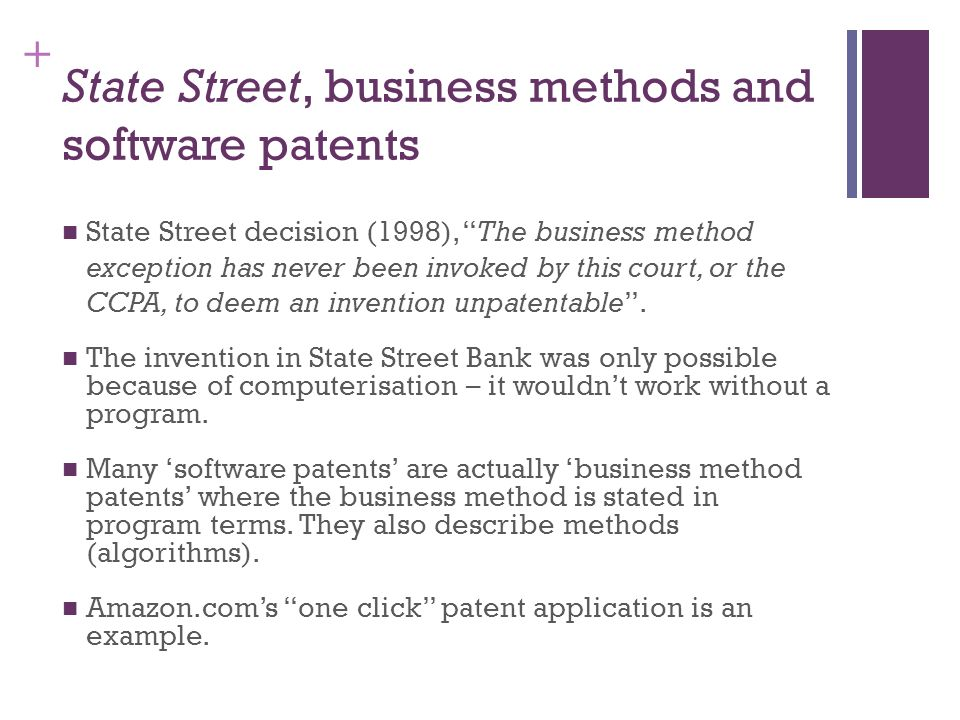+ State Street, business methods and software patents State Street decision (1998), The business method exception has never been invoked by this court, or the CCPA, to deem an invention unpatentable.