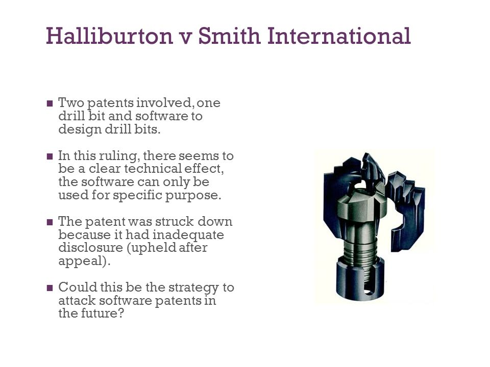 Halliburton v Smith International Two patents involved, one drill bit and software to design drill bits.