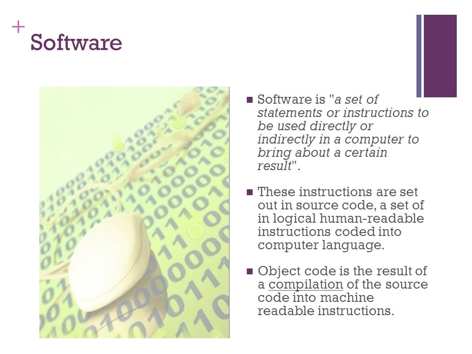 + Software is a set of statements or instructions to be used directly or indirectly in a computer to bring about a certain result .