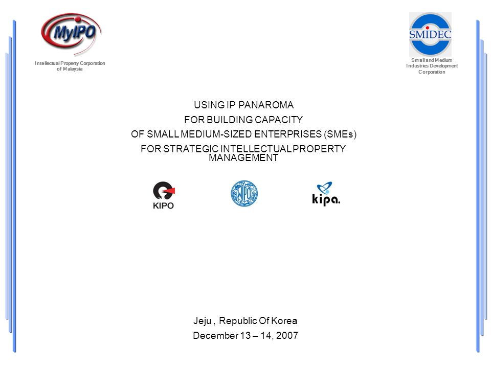 Small and Medium Industries Development Corporation Intellectual Property Corporation of Malaysia USING IP PANAROMA FOR BUILDING CAPACITY OF SMALL MEDIUM-SIZED ENTERPRISES (SMEs) FOR STRATEGIC INTELLECTUAL PROPERTY MANAGEMENT Jeju, Republic Of Korea December 13 – 14, 2007