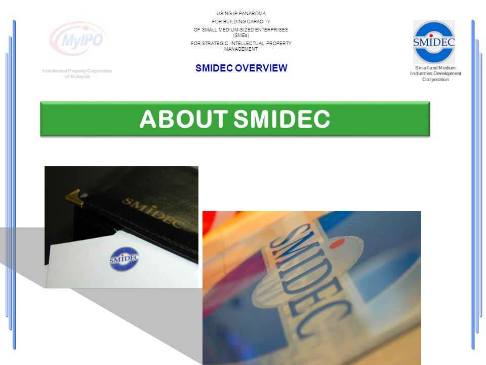 Small and Medium Industries Development Corporation Intellectual Property Corporation of Malaysia USING IP PANAROMA FOR BUILDING CAPACITY OF SMALL MEDIUM-SIZED ENTERPRISES (SMEs) FOR STRATEGIC INTELLECTUAL PROPERTY MANAGEMENT SMIDEC OVERVIEW ABOUT SMIDEC