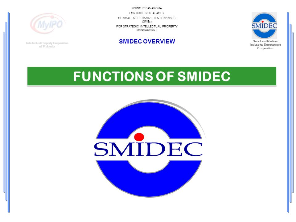 Small and Medium Industries Development Corporation Intellectual Property Corporation of Malaysia USING IP PANAROMA FOR BUILDING CAPACITY OF SMALL MEDIUM-SIZED ENTERPRISES (SMEs) FOR STRATEGIC INTELLECTUAL PROPERTY MANAGEMENT SMIDEC OVERVIEW FUNCTIONS OF SMIDEC