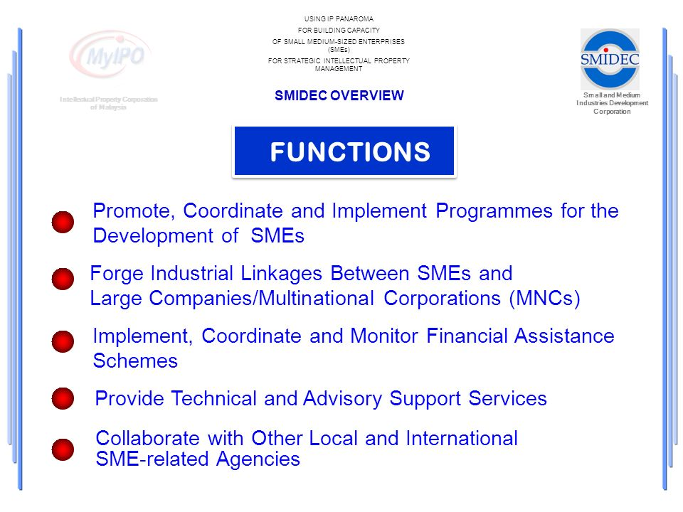 Small and Medium Industries Development Corporation Intellectual Property Corporation of Malaysia USING IP PANAROMA FOR BUILDING CAPACITY OF SMALL MEDIUM-SIZED ENTERPRISES (SMEs) FOR STRATEGIC INTELLECTUAL PROPERTY MANAGEMENT SMIDEC OVERVIEW FUNCTIONS Promote, Coordinate and Implement Programmes for the Development of SMEs Forge Industrial Linkages Between SMEs and Large Companies/Multinational Corporations (MNCs) Implement, Coordinate and Monitor Financial Assistance Schemes Provide Technical and Advisory Support Services Collaborate with Other Local and International SME-related Agencies