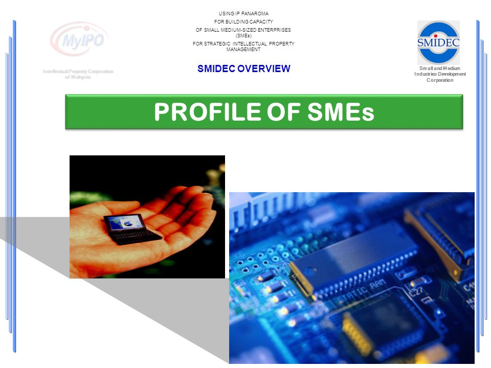 Small and Medium Industries Development Corporation Intellectual Property Corporation of Malaysia USING IP PANAROMA FOR BUILDING CAPACITY OF SMALL MEDIUM-SIZED ENTERPRISES (SMEs) FOR STRATEGIC INTELLECTUAL PROPERTY MANAGEMENT SMIDEC OVERVIEW PROFILE OF SMEs