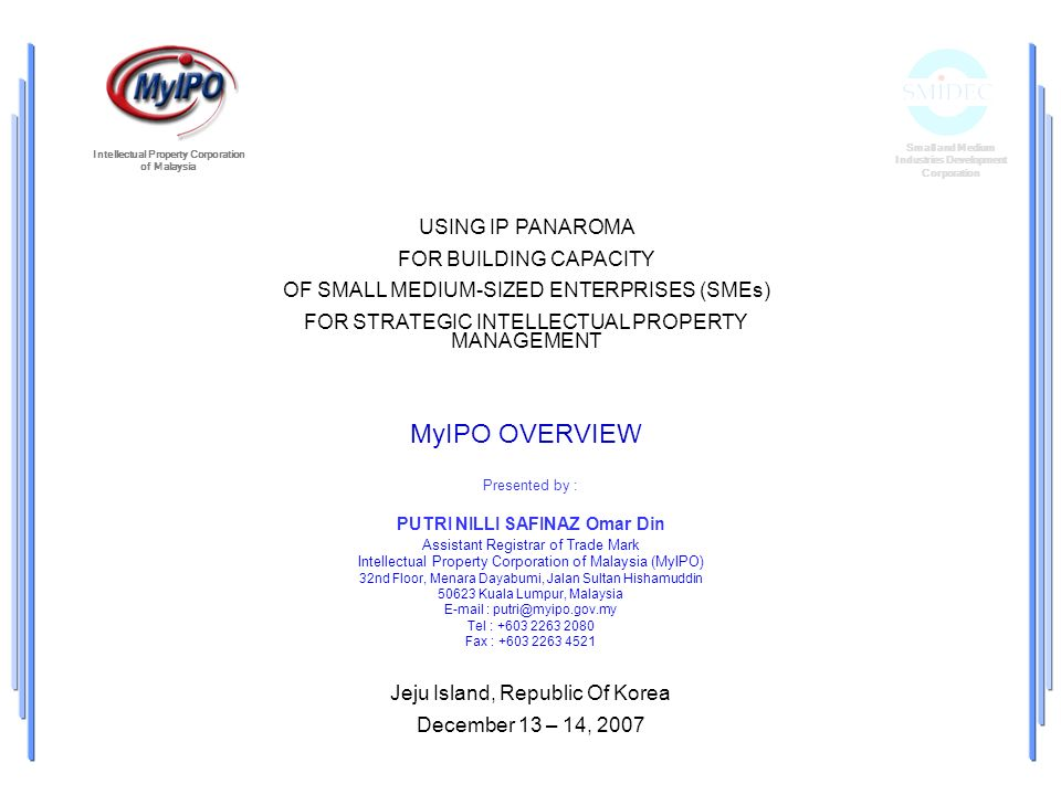 USING IP PANAROMA FOR BUILDING CAPACITY OF SMALL MEDIUM-SIZED ENTERPRISES (SMEs) FOR STRATEGIC INTELLECTUAL PROPERTY MANAGEMENT Jeju Island, Republic Of Korea December 13 – 14, 2007 Small and Medium Industries Development Corporation Intellectual Property Corporation of Malaysia Presented by : PUTRI NILLI SAFINAZ Omar Din Assistant Registrar of Trade Mark Intellectual Property Corporation of Malaysia (MyIPO) 32nd Floor, Menara Dayabumi, Jalan Sultan Hishamuddin 50623 Kuala Lumpur, Malaysia E-mail : putri@myipo.gov.my Tel : +603 2263 2080 Fax : +603 2263 4521 MyIPO OVERVIEW