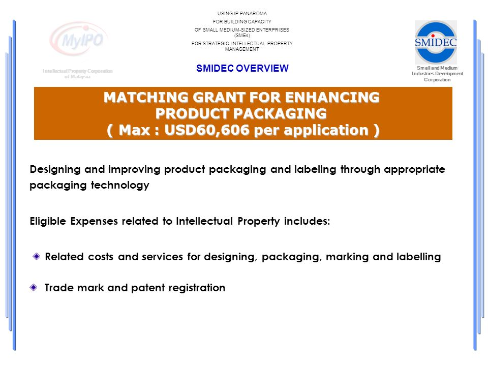 Small and Medium Industries Development Corporation Intellectual Property Corporation of Malaysia USING IP PANAROMA FOR BUILDING CAPACITY OF SMALL MEDIUM-SIZED ENTERPRISES (SMEs) FOR STRATEGIC INTELLECTUAL PROPERTY MANAGEMENT SMIDEC OVERVIEW MATCHING GRANT FOR ENHANCING PRODUCT PACKAGING ( Max : USD60,606 per application ) Designing and improving product packaging and labeling through appropriate packaging technology Eligible Expenses related to Intellectual Property includes: Related costs and services for designing, packaging, marking and labelling Trade mark and patent registration