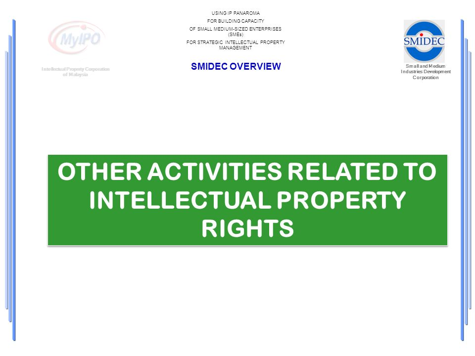 Small and Medium Industries Development Corporation Intellectual Property Corporation of Malaysia USING IP PANAROMA FOR BUILDING CAPACITY OF SMALL MEDIUM-SIZED ENTERPRISES (SMEs) FOR STRATEGIC INTELLECTUAL PROPERTY MANAGEMENT SMIDEC OVERVIEW OTHER ACTIVITIES RELATED TO INTELLECTUAL PROPERTY RIGHTS