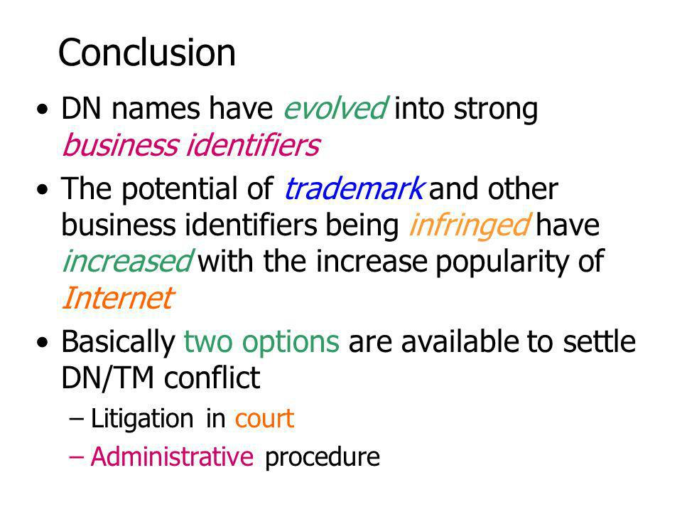 Conclusion DN names have evolved into strong business identifiers The potential of trademark and other business identifiers being infringed have increased with the increase popularity of Internet Basically two options are available to settle DN/TM conflict –Litigation in court –Administrative procedure