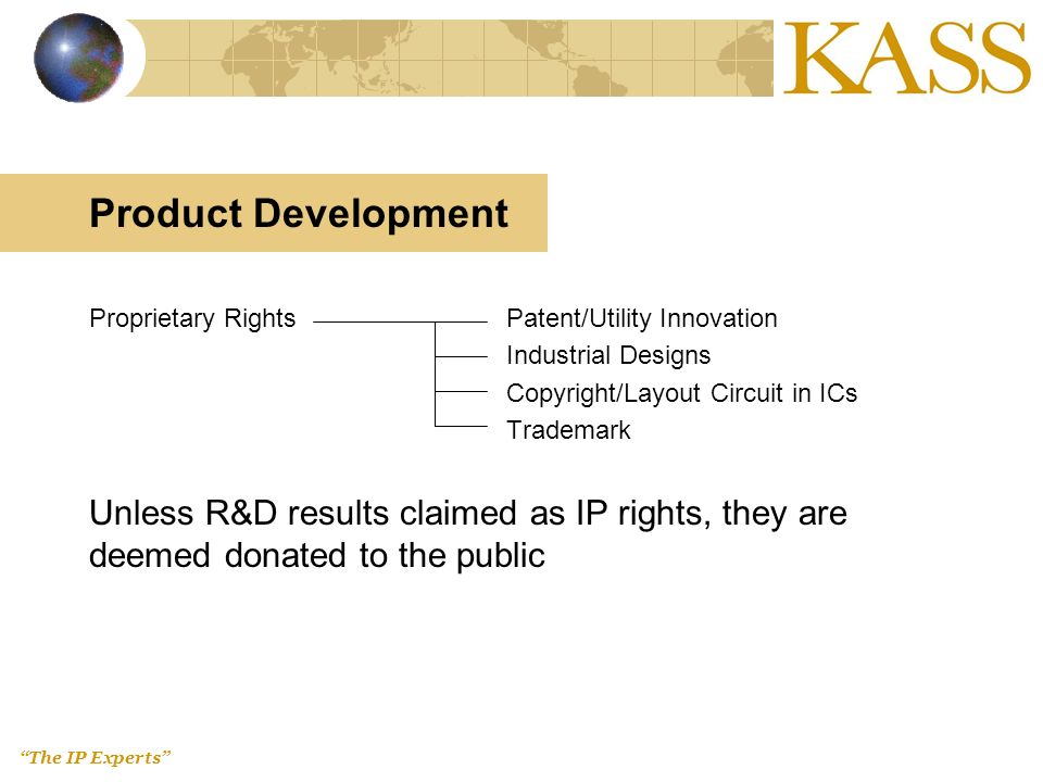 The IP Experts Product Development Proprietary RightsPatent/Utility Innovation Industrial Designs Copyright/Layout Circuit in ICs Trademark Unless R&D results claimed as IP rights, they are deemed donated to the public