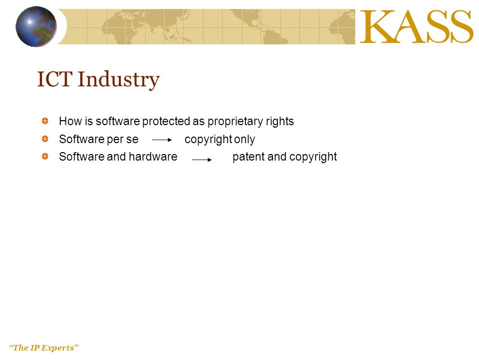 The IP Experts ICT Industry How is software protected as proprietary rights Software per se copyright only Software and hardware patent and copyright
