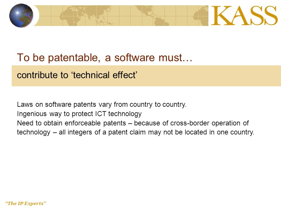 The IP Experts To be patentable, a software must… contribute to technical effect Laws on software patents vary from country to country.
