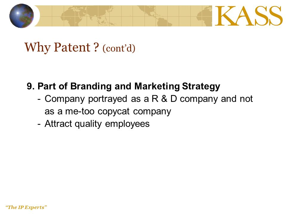 The IP Experts 9.Part of Branding and Marketing Strategy - Company portrayed as a R & D company and not as a me-too copycat company - Attract quality employees Why Patent .