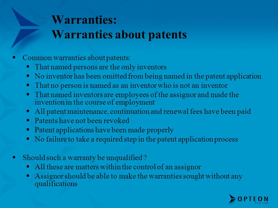 Warranties: Warranties about patents Common warranties about patents: That named persons are the only inventors No inventor has been omitted from being named in the patent application That no person is named as an inventor who is not an inventor That named inventors are employees of the assignor and made the invention in the course of employment All patent maintenance, continuation and renewal fees have been paid Patents have not been revoked Patent applications have been made properly No failure to take a required step in the patent application process Should such a warranty be unqualified .