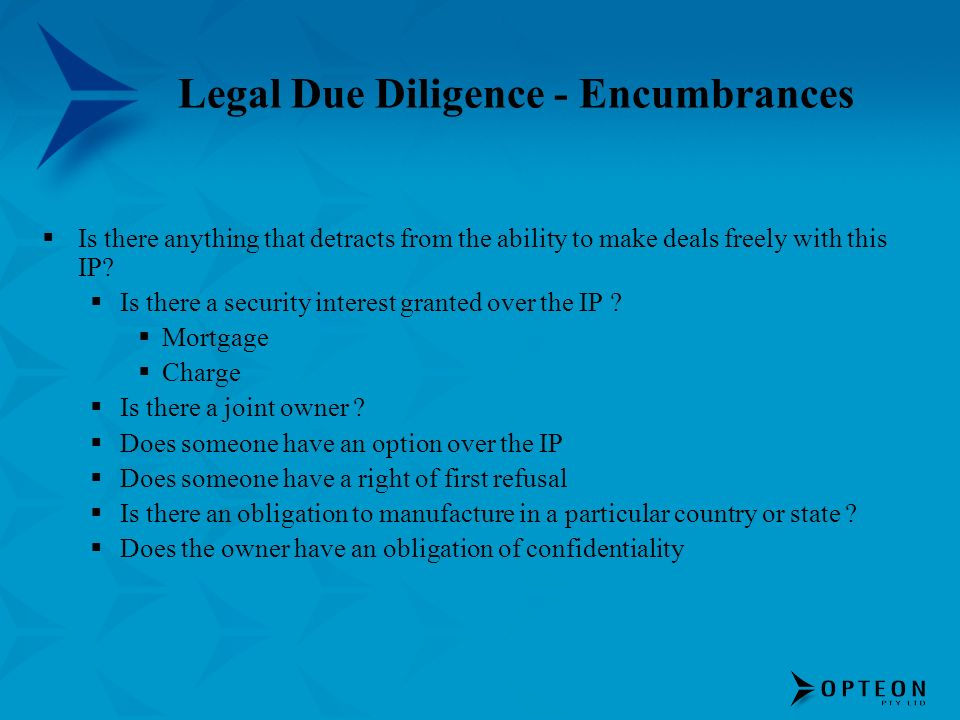 Legal Due Diligence - Encumbrances Is there anything that detracts from the ability to make deals freely with this IP.