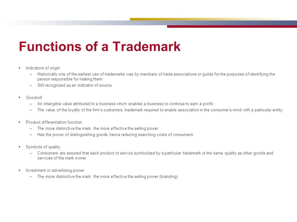 Functions of a Trademark Indicators of origin –Historically one of the earliest use of trademarks was by members of trade associations or guilds for the purposes of identifying the person responsible for making them.