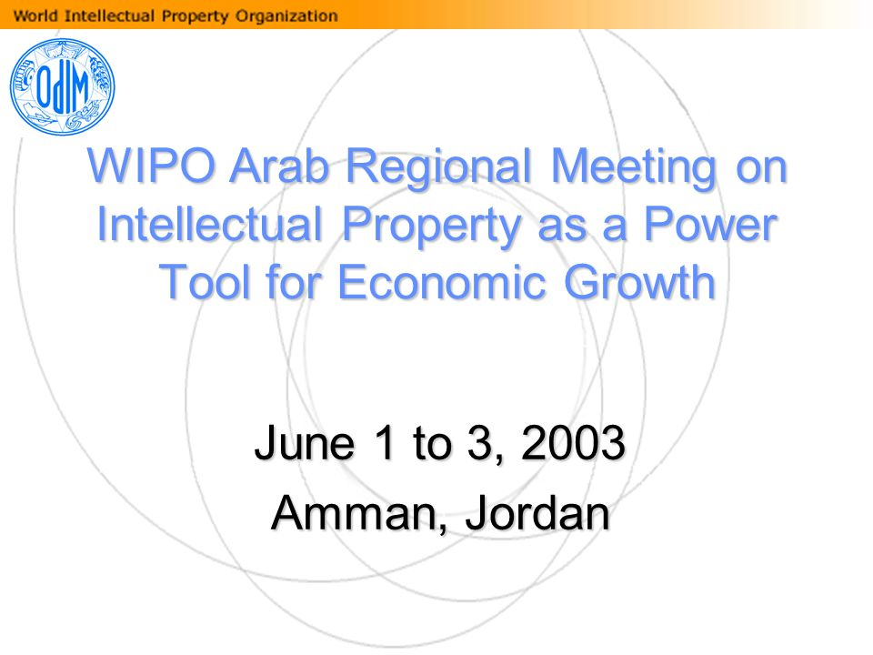 WIPO Arab Regional Meeting on Intellectual Property as a Power Tool for Economic Growth June 1 to 3, 2003 Amman, Jordan
