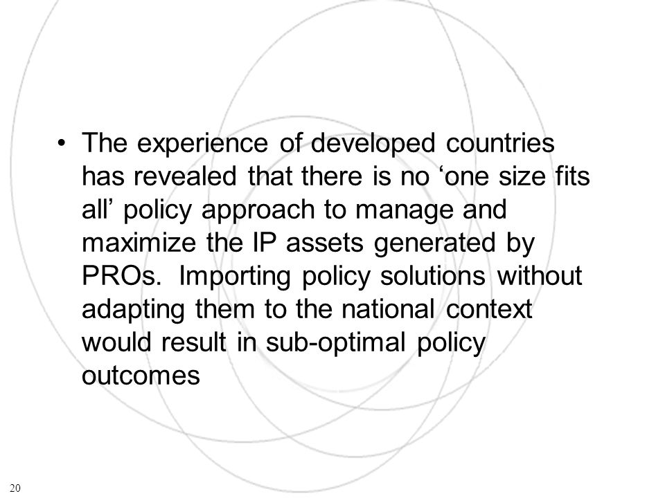 The experience of developed countries has revealed that there is no one size fits all policy approach to manage and maximize the IP assets generated by PROs.