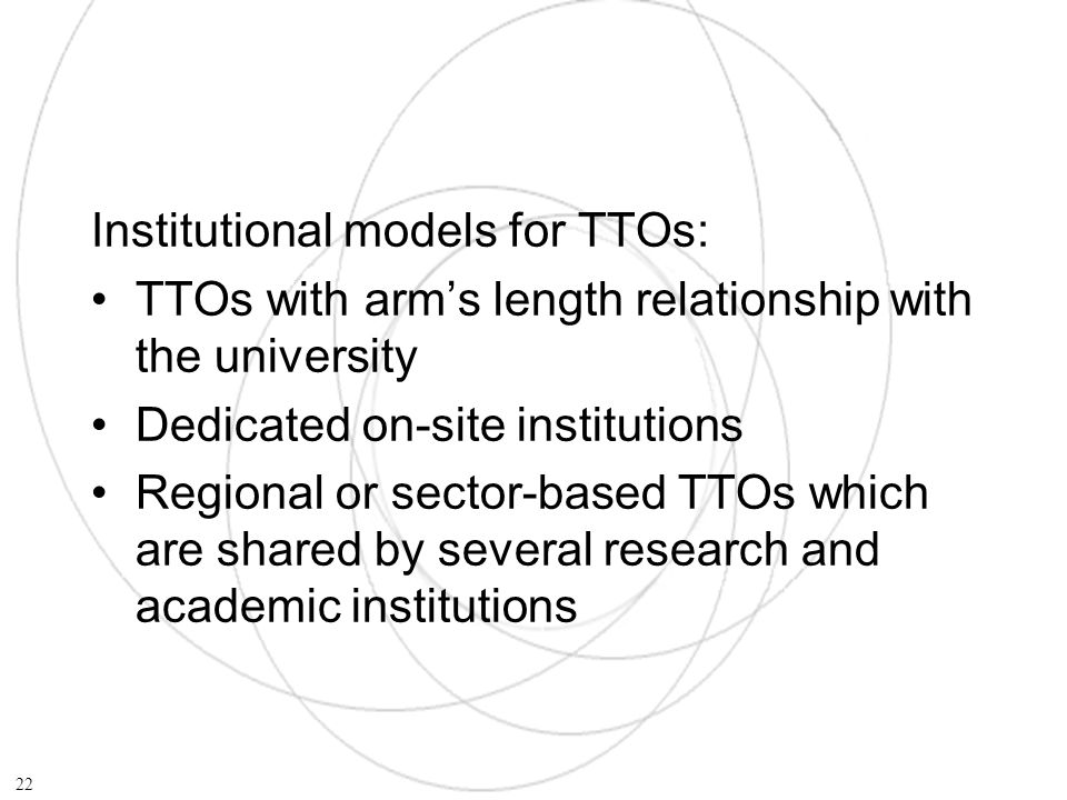 Institutional models for TTOs: TTOs with arms length relationship with the university Dedicated on-site institutions Regional or sector-based TTOs which are shared by several research and academic institutions 22