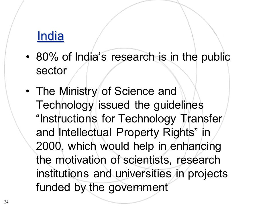 India 80% of Indias research is in the public sector The Ministry of Science and Technology issued the guidelines Instructions for Technology Transfer and Intellectual Property Rights in 2000, which would help in enhancing the motivation of scientists, research institutions and universities in projects funded by the government 24