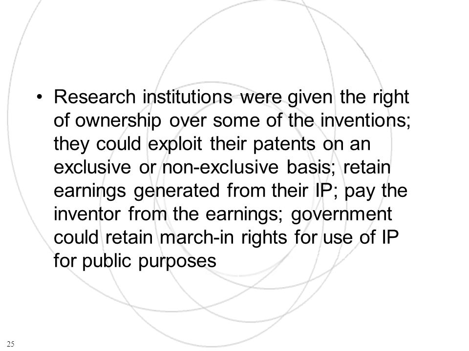 Research institutions were given the right of ownership over some of the inventions; they could exploit their patents on an exclusive or non-exclusive basis; retain earnings generated from their IP; pay the inventor from the earnings; government could retain march-in rights for use of IP for public purposes 25