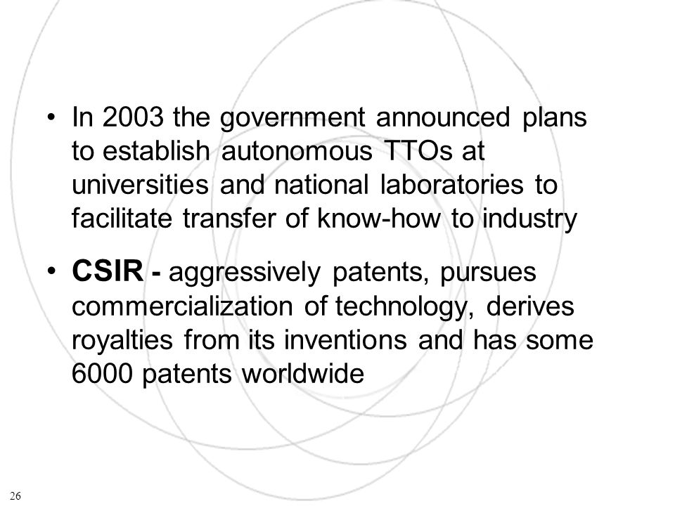In 2003 the government announced plans to establish autonomous TTOs at universities and national laboratories to facilitate transfer of know-how to industry CSIR - aggressively patents, pursues commercialization of technology, derives royalties from its inventions and has some 6000 patents worldwide 26