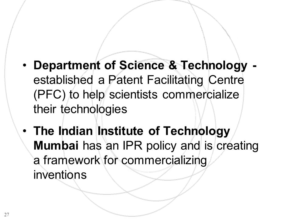 Department of Science & Technology - established a Patent Facilitating Centre (PFC) to help scientists commercialize their technologies The Indian Institute of Technology Mumbai has an IPR policy and is creating a framework for commercializing inventions 27
