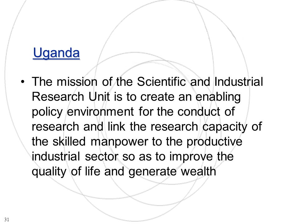 Uganda The mission of the Scientific and Industrial Research Unit is to create an enabling policy environment for the conduct of research and link the research capacity of the skilled manpower to the productive industrial sector so as to improve the quality of life and generate wealth 31