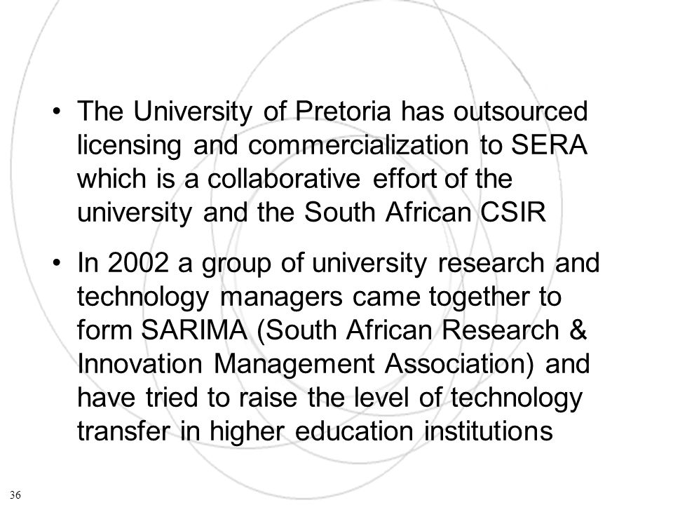The University of Pretoria has outsourced licensing and commercialization to SERA which is a collaborative effort of the university and the South African CSIR In 2002 a group of university research and technology managers came together to form SARIMA (South African Research & Innovation Management Association) and have tried to raise the level of technology transfer in higher education institutions 36