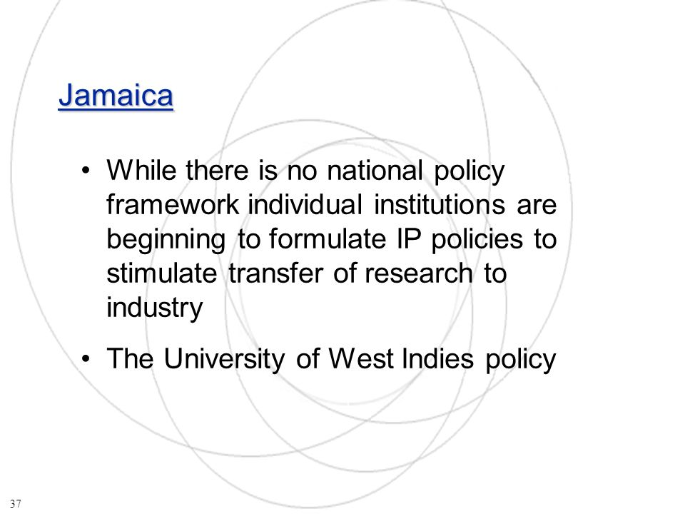 Jamaica While there is no national policy framework individual institutions are beginning to formulate IP policies to stimulate transfer of research to industry The University of West Indies policy 37