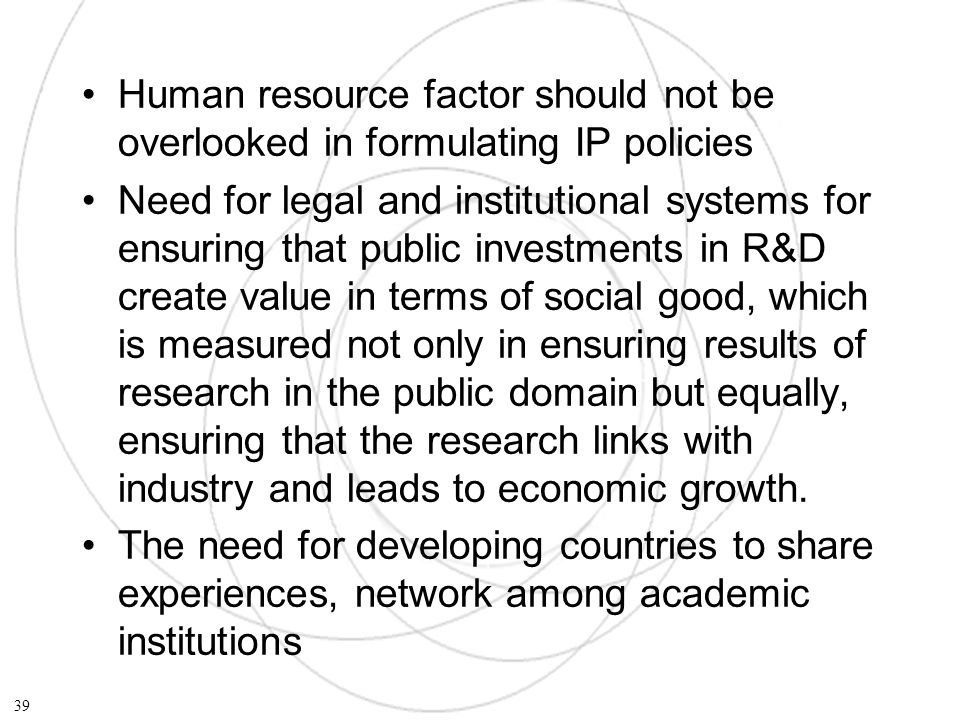 Human resource factor should not be overlooked in formulating IP policies Need for legal and institutional systems for ensuring that public investments in R&D create value in terms of social good, which is measured not only in ensuring results of research in the public domain but equally, ensuring that the research links with industry and leads to economic growth.