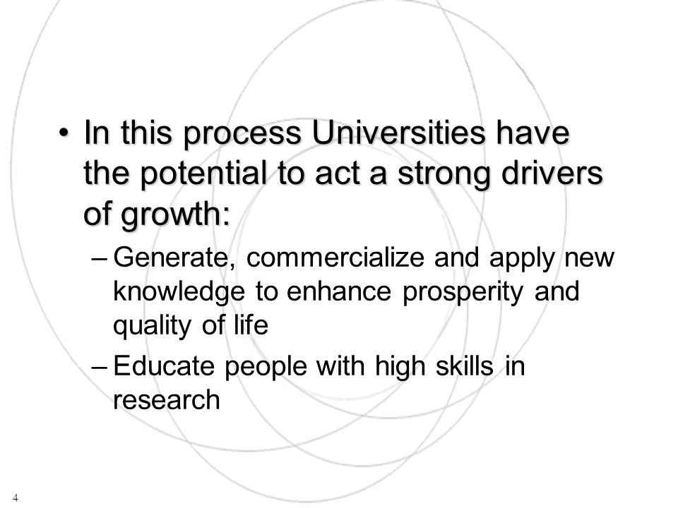 In this process Universities have the potential to act a strong drivers of growth:In this process Universities have the potential to act a strong drivers of growth: –Generate, commercialize and apply new knowledge to enhance prosperity and quality of life –Educate people with high skills in research 4