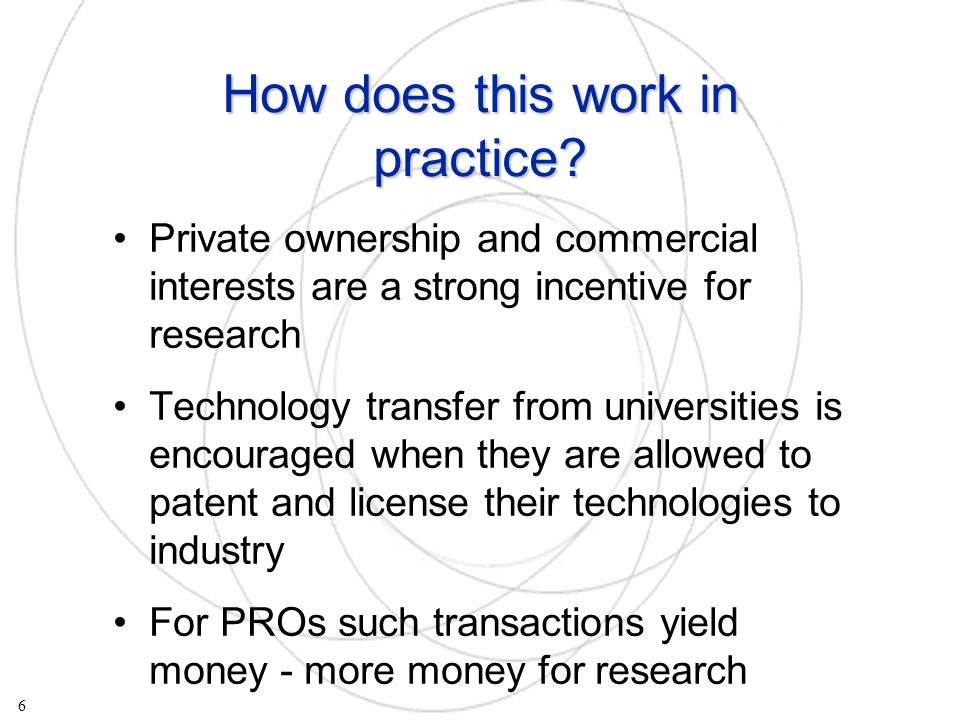 Private ownership and commercial interests are a strong incentive for research Technology transfer from universities is encouraged when they are allowed to patent and license their technologies to industry For PROs such transactions yield money - more money for research 6 How does this work in practice