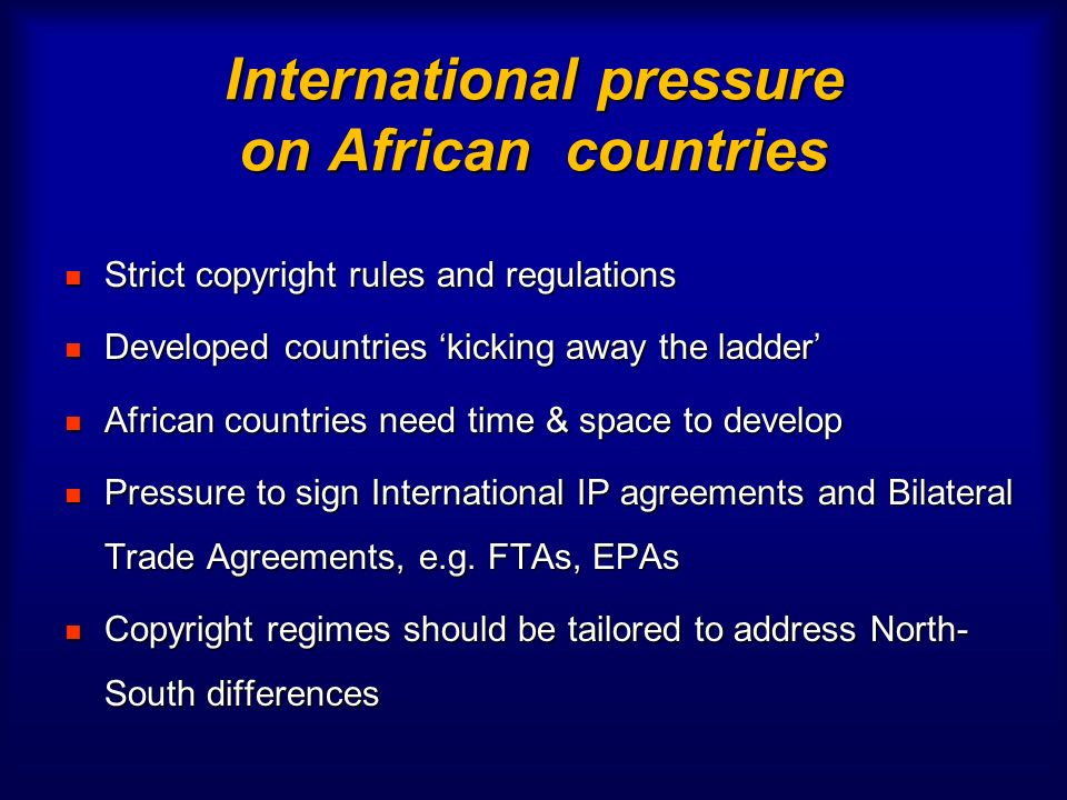 International pressure on African countries Strict copyright rules and regulations Strict copyright rules and regulations Developed countries kicking away the ladder Developed countries kicking away the ladder African countries need time & space to develop African countries need time & space to develop Pressure to sign International IP agreements and Bilateral Trade Agreements, e.g.