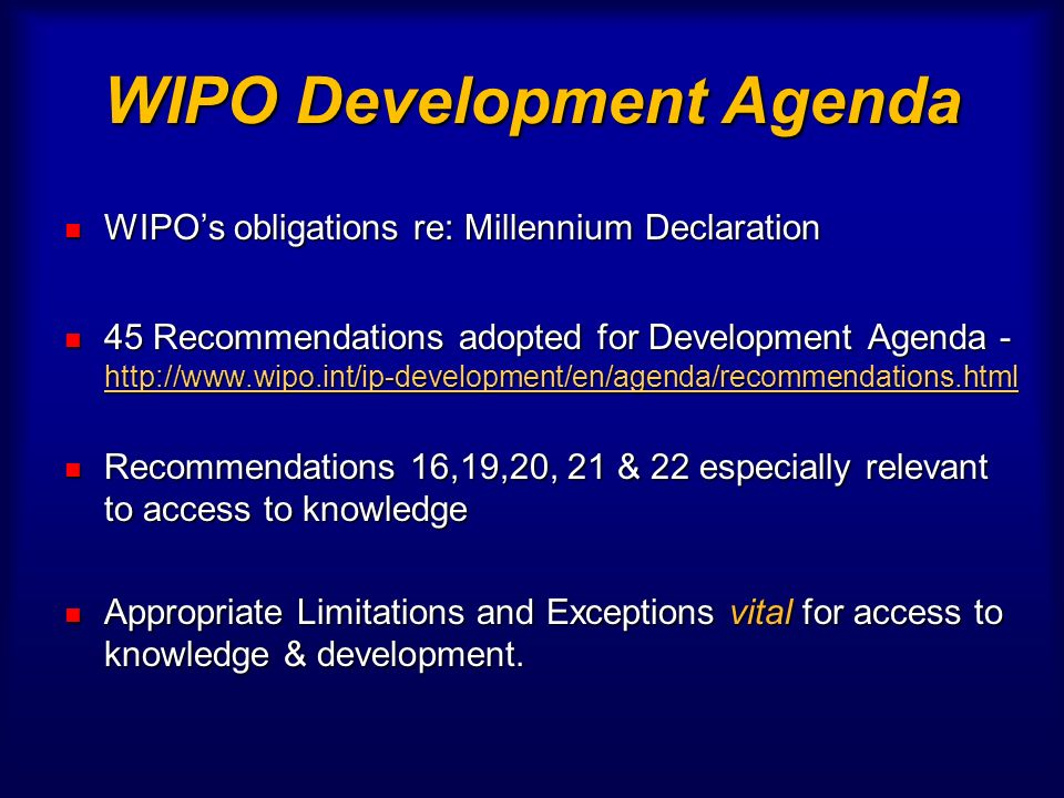WIPO Development Agenda WIPOs obligations re: Millennium Declaration WIPOs obligations re: Millennium Declaration 45 Recommendations adopted for Development Agenda - http://www.wipo.int/ip-development/en/agenda/recommendations.html 45 Recommendations adopted for Development Agenda - http://www.wipo.int/ip-development/en/agenda/recommendations.html http://www.wipo.int/ip-development/en/agenda/recommendations.html Recommendations 16,19,20, 21 & 22 especially relevant to access to knowledge Recommendations 16,19,20, 21 & 22 especially relevant to access to knowledge Appropriate Limitations and Exceptions vital for access to knowledge & development.