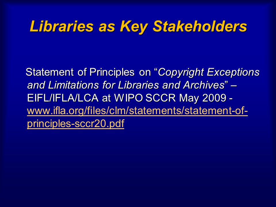 Libraries as Key Stakeholders Statement of Principles on Copyright Exceptions and Limitations for Libraries and Archives – EIFL/IFLA/LCA at WIPO SCCR May 2009 - Statement of Principles on Copyright Exceptions and Limitations for Libraries and Archives – EIFL/IFLA/LCA at WIPO SCCR May 2009 - www.ifla.org/files/clm/statements/statement-of- principles-sccr20.pdf www.ifla.org/files/clm/statements/statement-of- principles-sccr20.pdf