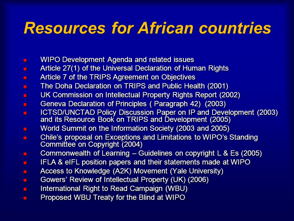 Resources for African countries WIPO Development Agenda and related issues WIPO Development Agenda and related issues Article 27(1) of the Universal Declaration of Human Rights Article 27(1) of the Universal Declaration of Human Rights Article 7 of the TRIPS Agreement on Objectives Article 7 of the TRIPS Agreement on Objectives The Doha Declaration on TRIPS and Public Health (2001) The Doha Declaration on TRIPS and Public Health (2001) UK Commission on Intellectual Property Rights Report (2002) UK Commission on Intellectual Property Rights Report (2002) Geneva Declaration of Principles ( Paragraph 42) (2003) Geneva Declaration of Principles ( Paragraph 42) (2003) ICTSD/UNCTAD Policy Discussion Paper on IP and Development (2003) and its Resource Book on TRIPS and Development (2005) ICTSD/UNCTAD Policy Discussion Paper on IP and Development (2003) and its Resource Book on TRIPS and Development (2005) World Summit on the Information Society (2003 and 2005) World Summit on the Information Society (2003 and 2005) Chiles proposal on Exceptions and Limitations to WIPOs Standing Committee on Copyright (2004) Chiles proposal on Exceptions and Limitations to WIPOs Standing Committee on Copyright (2004) Commonwealth of Learning – Guidelines on copyright L & Es (2005) Commonwealth of Learning – Guidelines on copyright L & Es (2005) IFLA & eIFL position papers and their statements made at WIPO IFLA & eIFL position papers and their statements made at WIPO Access to Knowledge (A2K) Movement (Yale University) Access to Knowledge (A2K) Movement (Yale University) Gowers Review of Intellectual Property (UK) (2006) Gowers Review of Intellectual Property (UK) (2006) International Right to Read Campaign (WBU) International Right to Read Campaign (WBU) Proposed WBU Treaty for the Blind at WIPO Proposed WBU Treaty for the Blind at WIPO