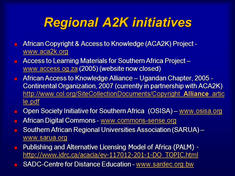 Regional A2K initiatives African Copyright & Access to Knowledge (ACA2K) Project - www.aca2k.org African Copyright & Access to Knowledge (ACA2K) Project - www.aca2k.org www.aca2k.org Access to Learning Materials for Southern Africa Project – www.access.og.za (2005) (website now closed) Access to Learning Materials for Southern Africa Project – www.access.og.za (2005) (website now closed) www.access.og.za African Access to Knowledge Alliance – Ugandan Chapter, 2005 - Continental Organization, 2007 (currently in partnership with ACA2K) http://www.col.org/SiteCollectionDocuments/Copyright_Alliance_artic le.pdf African Access to Knowledge Alliance – Ugandan Chapter, 2005 - Continental Organization, 2007 (currently in partnership with ACA2K) http://www.col.org/SiteCollectionDocuments/Copyright_Alliance_artic le.pdf http://www.col.org/SiteCollectionDocuments/Copyright_Alliance_artic le.pdf http://www.col.org/SiteCollectionDocuments/Copyright_Alliance_artic le.pdf Open Society Initiative for Southern Africa (OSISA) – www.osisa.org Open Society Initiative for Southern Africa (OSISA) – www.osisa.orgwww.osisa.org African Digital Commons - www.commons-sense.org African Digital Commons - www.commons-sense.orgwww.commons-sense.org Southern African Regional Universities Association (SARUA) – www.sarua.org Southern African Regional Universities Association (SARUA) – www.sarua.org www.sarua.org Publishing and Alternative Licensing Model of Africa (PALM) - http://www.idrc.ca/acacia/ev-117012-201-1-DO_TOPIC.html Publishing and Alternative Licensing Model of Africa (PALM) - http://www.idrc.ca/acacia/ev-117012-201-1-DO_TOPIC.html http://www.idrc.ca/acacia/ev-117012-201-1-DO_TOPIC.html SADC-Centre for Distance Education - www.sardec.org.bw SADC-Centre for Distance Education - www.sardec.org.bwwww.sardec.org.bw