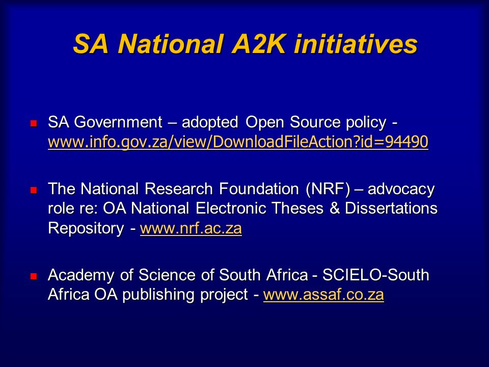 SA National A2K initiatives SA Government – adopted Open Source policy - www.info.gov.za/view/DownloadFileAction id=94490 SA Government – adopted Open Source policy - www.info.gov.za/view/DownloadFileAction id=94490 www.info.gov.za/view/DownloadFileAction id=94490 The National Research Foundation (NRF) – advocacy role re: OA National Electronic Theses & Dissertations Repository - www.nrf.ac.za The National Research Foundation (NRF) – advocacy role re: OA National Electronic Theses & Dissertations Repository - www.nrf.ac.zawww.nrf.ac.za Academy of Science of South Africa - SCIELO-South Africa OA publishing project - www.assaf.co.za Academy of Science of South Africa - SCIELO-South Africa OA publishing project - www.assaf.co.zawww.assaf.co.za