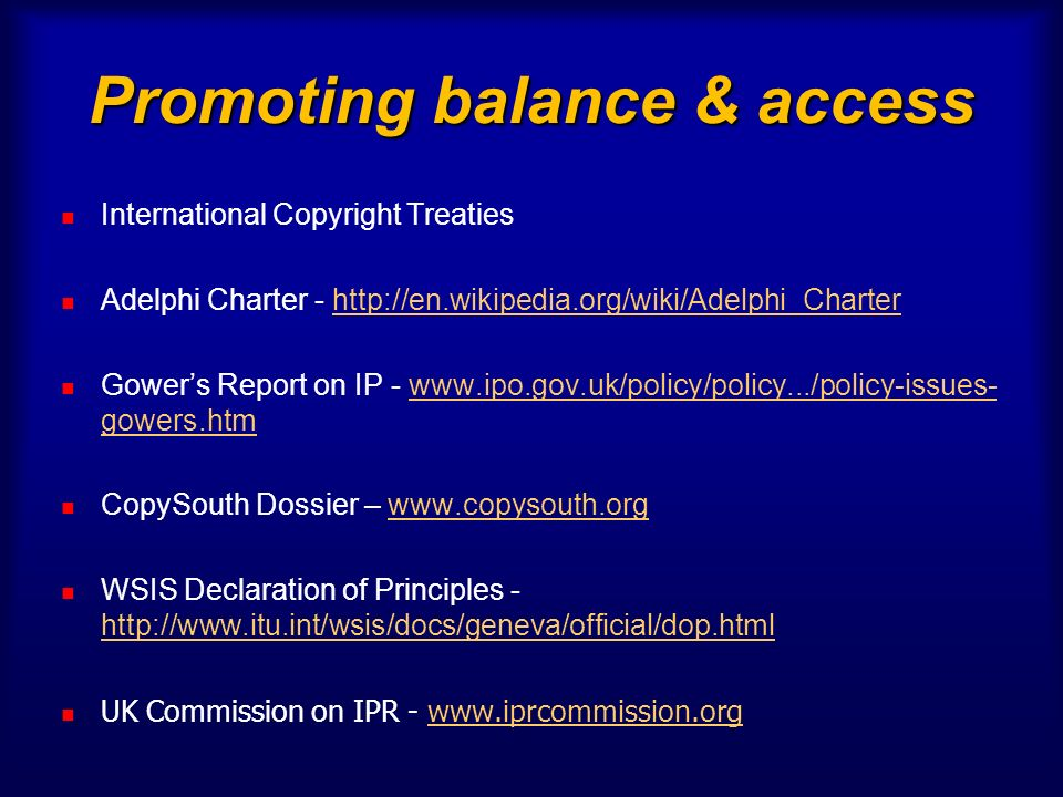 Promoting balance & access International Copyright Treaties Adelphi Charter - http://en.wikipedia.org/wiki/Adelphi_Charterhttp://en.wikipedia.org/wiki/Adelphi_Charter Gowers Report on IP - www.ipo.gov.uk/policy/policy.../policy-issues- gowers.htmwww.ipo.gov.uk/policy/policy.../policy-issues- gowers.htm CopySouth Dossier – www.copysouth.orgwww.copysouth.org WSIS Declaration of Principles - http://www.itu.int/wsis/docs/geneva/official/dop.html http://www.itu.int/wsis/docs/geneva/official/dop.html UK Commission on IPR - www.iprcommission.orgwww.iprcommission.org