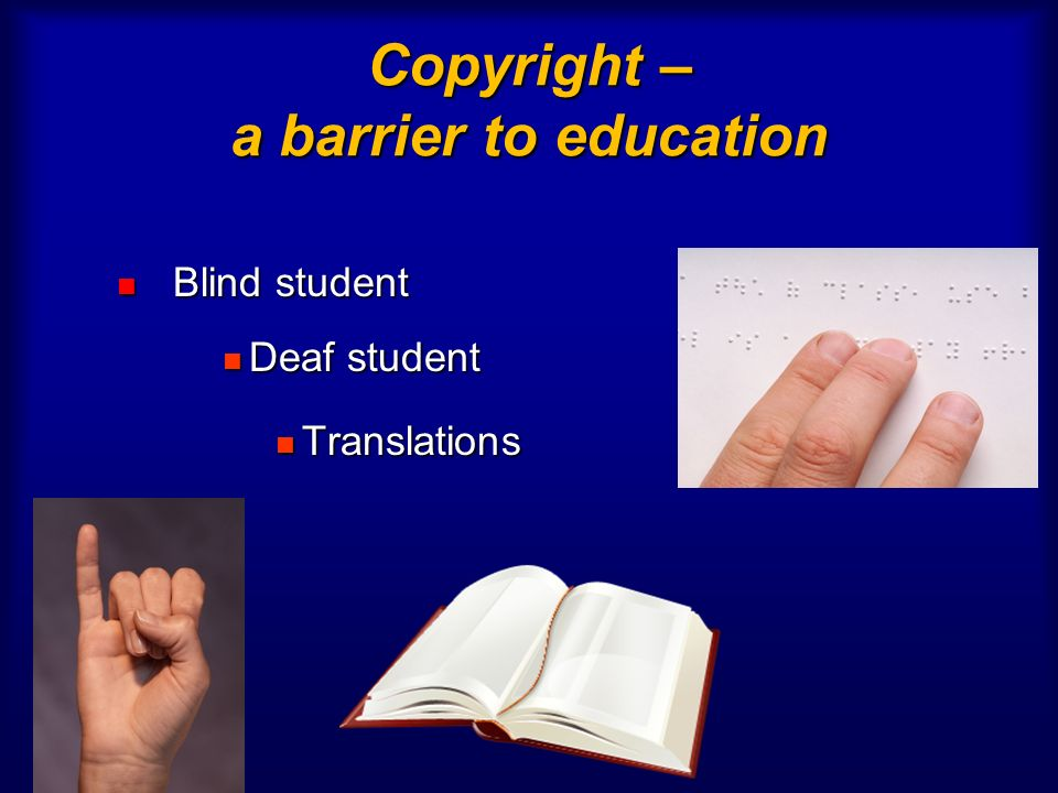 Copyright – a barrier to education Blind student Blind student Deaf student Deaf student Translations Translations