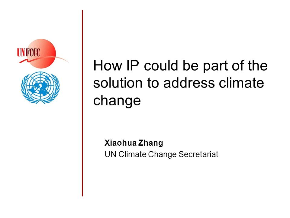 How IP could be part of the solution to address climate change Xiaohua Zhang UN Climate Change Secretariat