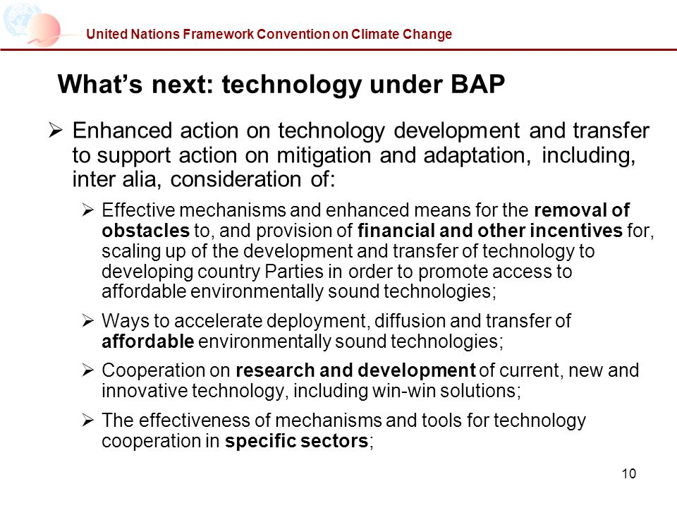 10 United Nations Framework Convention on Climate Change Whats next: technology under BAP Enhanced action on technology development and transfer to support action on mitigation and adaptation, including, inter alia, consideration of: Effective mechanisms and enhanced means for the removal of obstacles to, and provision of financial and other incentives for, scaling up of the development and transfer of technology to developing country Parties in order to promote access to affordable environmentally sound technologies; Ways to accelerate deployment, diffusion and transfer of affordable environmentally sound technologies; Cooperation on research and development of current, new and innovative technology, including win-win solutions; The effectiveness of mechanisms and tools for technology cooperation in specific sectors;