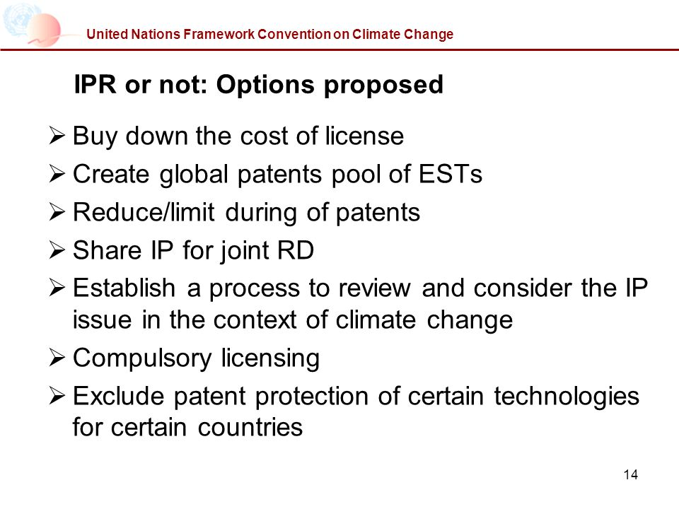 14 United Nations Framework Convention on Climate Change IPR or not: Options proposed Buy down the cost of license Create global patents pool of ESTs Reduce/limit during of patents Share IP for joint RD Establish a process to review and consider the IP issue in the context of climate change Compulsory licensing Exclude patent protection of certain technologies for certain countries